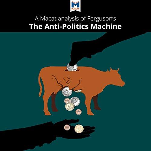 "A Macat Analysis of James Ferguson's The Anti-Politics Machine: ""Development,"" Depoliticization, and Bureaucratic Power in Lesotho audiobook cover art"