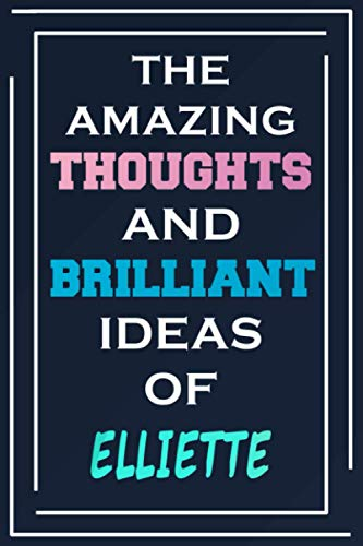 The Amazing Thoughts And Brilliant Ideas Of Elliette: Blank Lined Notebook   Personalized Name Gifts