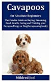 Cavapoos for Absolute Beginners: The Concise Guide on Buying, Grooming, Food, Health, Caring and Training your Cavapoo Puppy or Dog(Cavapoo dog book)