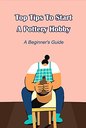 Top Tips To Start A Pottery Hobby: A Beginner's Guide (English Edition)