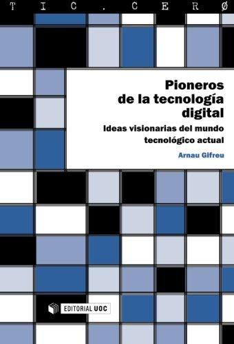 Pioneros de la tecnología digital. Ideas visionarias del mundo tecnológico actual by Arnau Gifreu (2013-09-27)