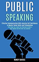 Public Speaking: Effective Communication With Amazing Self Confidence to Master Social Skills and Presentation (Kick Stage Fear, Boost Your Charisma to Make a Great Speech and Win Over Any Audience)