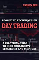 Advanced Techniques in Day Trading: A Practical Guide to High Probability Day Trading Strategies and Methods (Stock...