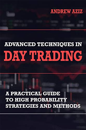 Advanced Techniques in Day Trading: A Practical Guide to High Probability Day Trading Strategies and Methods (Stock Market Trading and Investing Book 2) (English Edition)