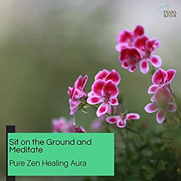 Sit On The Ground And Meditate - Pure Zen Healing Aura