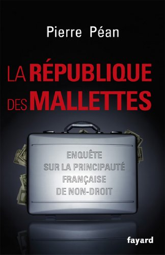La République des mallettes : Enquête sur la principauté française de non-droit (Documents)