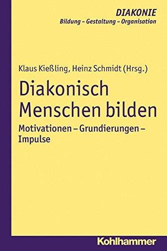 Diakonisch Menschen bilden: Motivationen - Grundierungen - Impulse (DIAKONIE / Bildung - Gestaltung - Organisation, Band 13)
