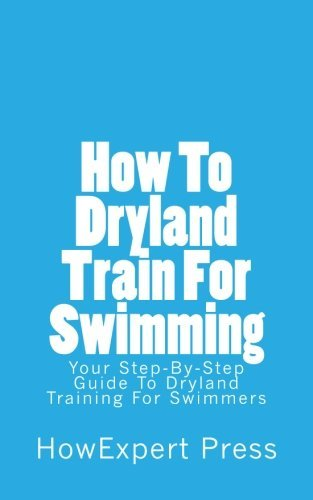 How To Dryland Train For Swimming: Your Step-By-Step Guide To Dryland Training For Swimmers by HowExpert Press (2016-01-13)