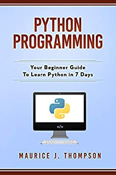 Python Programming: Your Beginner Guide To Learn Python in 7 Days: ( python guide , learning python , python programming projects , python tricks , python 3 ) by [Maurice J. Thompson, Python Programming]