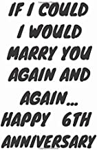 If I Could I Would Marry You Again And Again... Happy 6th Anniversary: Funny 6th Magic happened on this day happy anniversary Birthday Gift Journal / ... / Diary Quote (6 x 9 - 110 Blank Lined Pages)