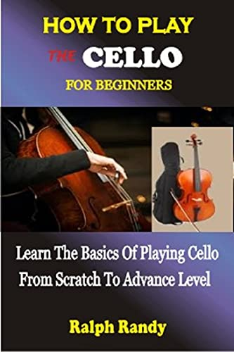 HOW TO PLAY THE CELLO FOR BEGINNERS: Learn The Basics Of Playing Cello From Scratch To Advance Level (English Edition)