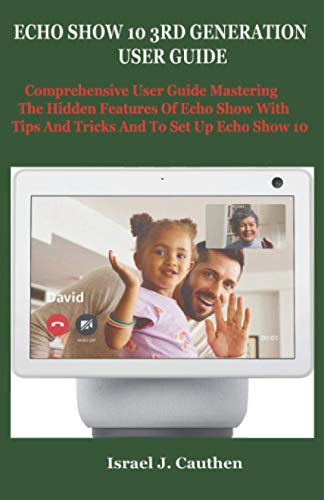 ECHO SHOW 10 3RD GENERATION USER GUIDE: Comprehensive User Guide Mastering The Hidden Features Of Echo Show With Tips And Tricks And To Set Up Echo Show 10