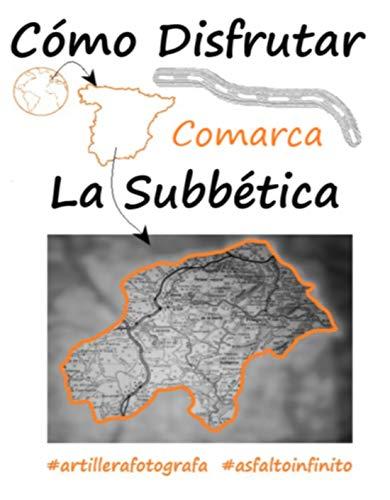 CÓMO DISFRUTAR COMARCA LA SUBBÉTICA: Los mejores guías te llevan a descubrir y disfrutar de la comarca, sigue la ruta perfecta con Artillerafotografa y ... (Comarca de la Provincia de Córdoba nº 1)