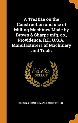 A Treatise on the Construction and use of Milling Machines Made by Brown & Sharpe mfg. co., Providence, R.I., U.S.A., Manufacturers of Machinery and Tools