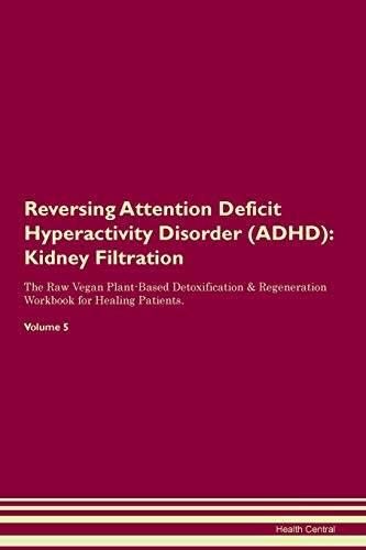Reversing Attention Deficit Hyperactivity Disorder (ADHD): Kidney Filtration The Raw Vegan Plant-Based Detoxification & Regeneration Workbook for Healing Patients. Volume 5