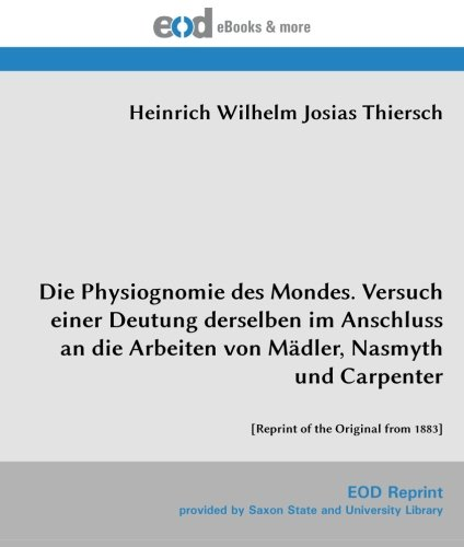 Die Physiognomie des Mondes. Versuch einer Deutung derselben im Anschluss an die Arbeiten von Mädler, Nasmyth und Carpenter: [Reprint of the Original from 1883]
