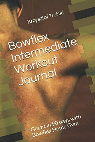 Bowflex Intermediate Workout Journal: Get fit in 90 days with Bowflex Home Gym (Get fit with Bowflex Home Gym)