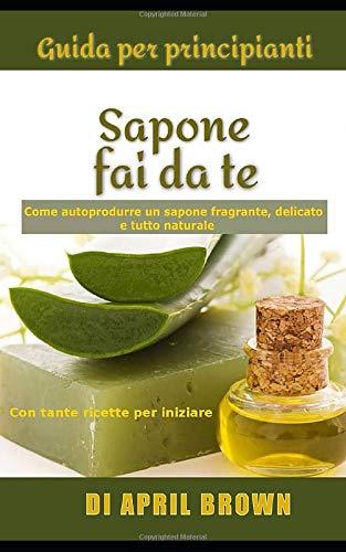 Guida per principianti Sapone fai da te: Come autoprodurre un sapone fragrante, delicato e tutto naturale Con tante ricette per principianti