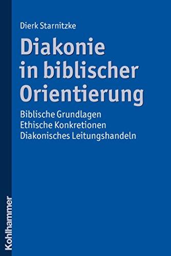 Diakonie in biblischer Orientierung: Biblische Grundlagen - ethische Konkretionen - diakonisches Leitungshandeln