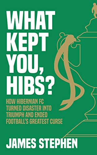 What Kept You, Hibs?: How Hibernian FC Turned Disaster into Triumph and Ended Football's Greatest Curse