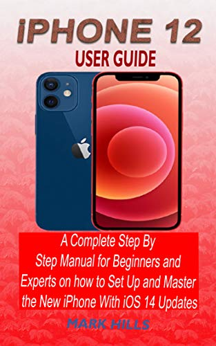 IPHONE 12 USER GUIDE: A COMPLETE STEP BY STEP MANUAL FOR BEGINNERS AND EXPERTS ON HOW TO SET UP AND MASTER THE NEW IPHONE WITH IOS 14 UPDATES