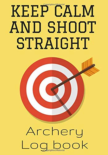 Keep Calm And Shoot Straight: Archery Log Book | Archerer Practice Journal | Improve your skills & Keep track of your scores | 100 Sheets for Training ... | 7