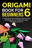 Origami Book For Beginners 6: A Step-By-Step Introduction To The Japanese Art Of Paper Folding For Kids & Adults (Origami Books For Beginners)