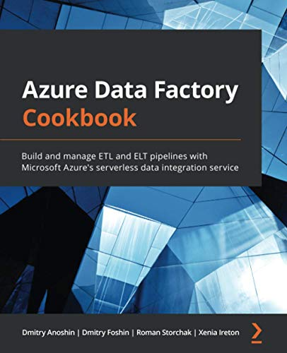 Azure Data Factory Cookbook: Build and manage ETL and ELT pipelines with Microsoft Azure\'s serverless data integration service