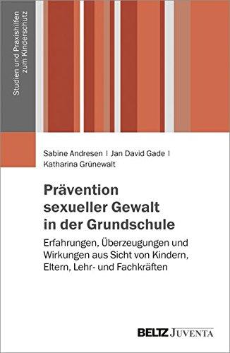 Prävention sexueller Gewalt in der Grundschule: Erfahrungen, Überzeugungen und Wirkungen aus Sicht von Kindern, Eltern, Lehr- und Fachkräften (Studien und Praxishilfen zum Kinderschutz)