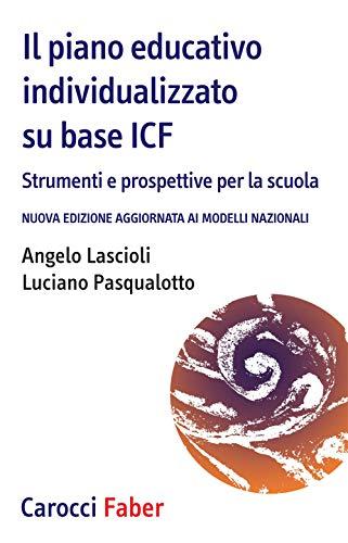 Il piano educativo individualizzato su base ICF. Strumenti e prospettive per la scuola. Nuova edizione aggiornata ai modelli nazionali