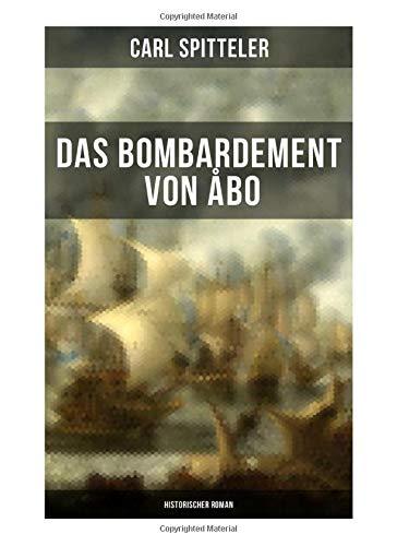 Das Bombardement von Åbo (Historischer Roman): Geschichte nach einem historischen Vorgang der Neuzeit – Historischer Roman des Literatur-Nobelpreisträgers Carl Spitteler