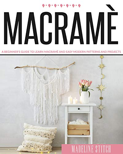 MACRAME: A Beginner's Guide To Learn Macramè And Easy Modern Patterns And Projects (CRAFTING)