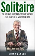 Solitaire: The Ultimate Guide to Mastering the Solitaire Card Game in 30 Minutes or Less! (Solitaire - Solitaire Games - C...