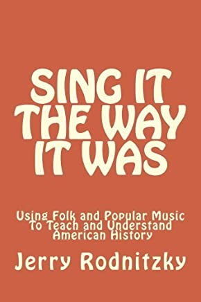 Sing It the Way It Was: Using Folk and Popular Music To Teach and Understand American History by Dr. Jerry Rodnitzky (2013-08-12)