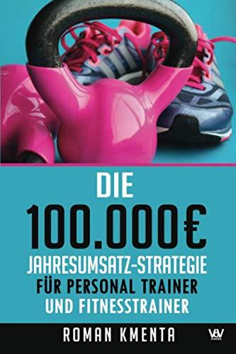 Die 100.000 € Jahresumsatz-Strategie für Personal Trainer und Fitness Trainer: Was Sie außer Knowhow über Trainingslehre, HIIT und Physiologie brauchen, um als Sport Trainer sehr gut zu verdienen