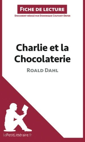 Charlie et la Chocolaterie de Roald Dahl (Fiche de lecture): R????sum???? Complet Et Analyse D????taill????e De L'oeuvre (French Edition) by Dominique Coutant-Defer (2014-04-22)