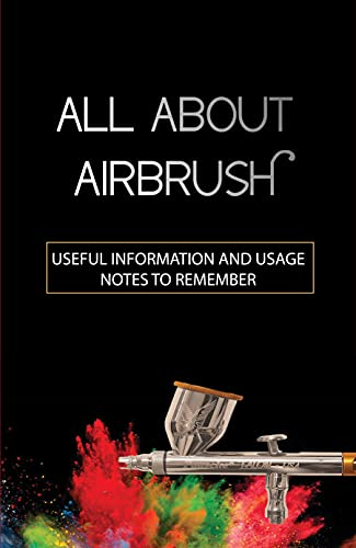 All About Airbrush: Useful Information And Usage, Notes To Remember: How To Take Care Of Airbrush (English Edition)