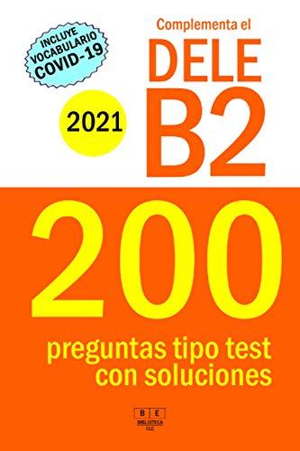 Complementa el DELE B2 - 2021 - 200 preguntas tipo test con soluciones: Para repasar la gramática y el léxico del nivel B2 de español. Incluye vocabulario COVID.