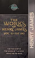 The Works of Henry James, Vol. 23 (of 24): The Two Magics; The Wings of the Dove; Views and Reviews (Moon Classics)