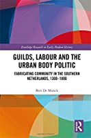 Guilds, Labour and the Urban Body Politic: Fabricating Community in the Southern Netherlands, 1300-1800 (Routledge Research in Early Modern Historty)