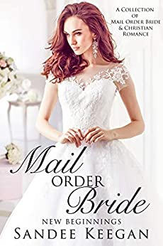Mail Order Bride: New Beginnings: A Collection of Mail Order Bride & Christian Romance by [Sandee Keegan]