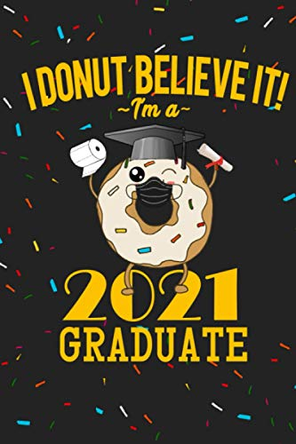 I Donut Believe It I'm a 2021 Quarantined Graduate Journal Funny Graduation Gift for Senior Class of 2021 High School, College Lined Notebook Social Distancing Quarantine Gift