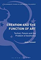 Creation and the Function of Art: Techné, Poiesis and the Problem of Aesthetics (Bloomsbury Studies in Continental Philosophy)