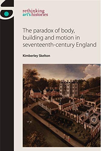 The paradox of body, building and motion in seventeenth-century England (Rethinking Art\'s Histories) (English Edition)