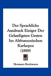 Der Sprachliche Ausdruck Einiger Der Gelaufigsten Gesten Im Altfranzosischen Karlsepos (1889)