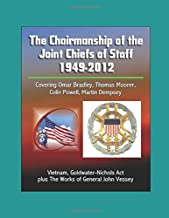 The Chairmanship of the Joint Chiefs of Staff - 1949-2012, Covering Omar Bradley, Thomas Moorer, Colin Powell, Martin Dempsey, Vietnam, Goldwater-Nichols Act, plus The Works of General John Vessey