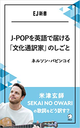 J-POPを英語で届ける「文化通訳家」のしごと 米津玄師、SEKAI NO OWARIの歌詞をどう訳す? EJ新書 (アルク ソクデジBOOKS)