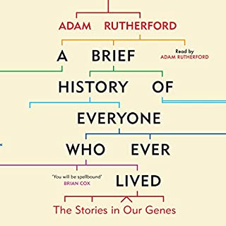 A Brief History of Everyone Who Ever Lived     The Stories in Our Genes              By:                                                                                                                                 Adam Rutherford                               Narrated by:                                                                                                                                 Adam Rutherford                      Length: 12 hrs and 14 mins     404 ratings     Overall 4.7