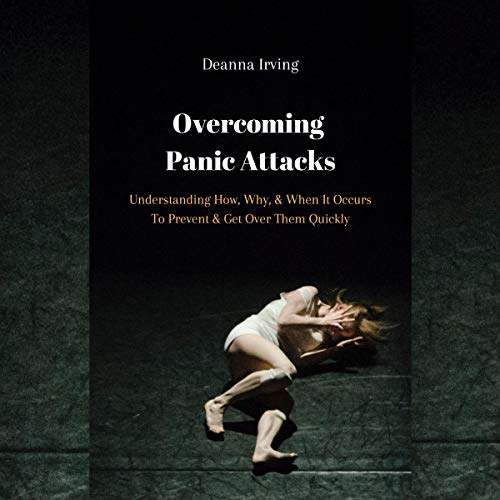 Overcoming Panic Attacks: Understanding How, Why, & When It Occurs to Prevent & Get Over Them Quickly audiobook cover art