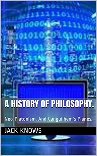 A History Of Philosophy.: Neo-Platonism, And Canguilhem's Planes. (Philosophy Shortscripts. Uneven) (English Edition)